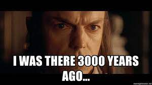 I WAS THERE 3000 YEARS AGO... - Lord Elrond | Meme Generator