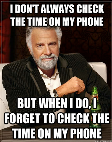 The Most Interesting Man In The World - i dont always check the time on my phone but when i do i f.png