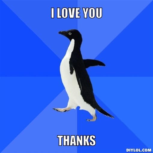 socially-awkward-penguin-meme-generator-i-love-you-thanks-5006a4.jpg